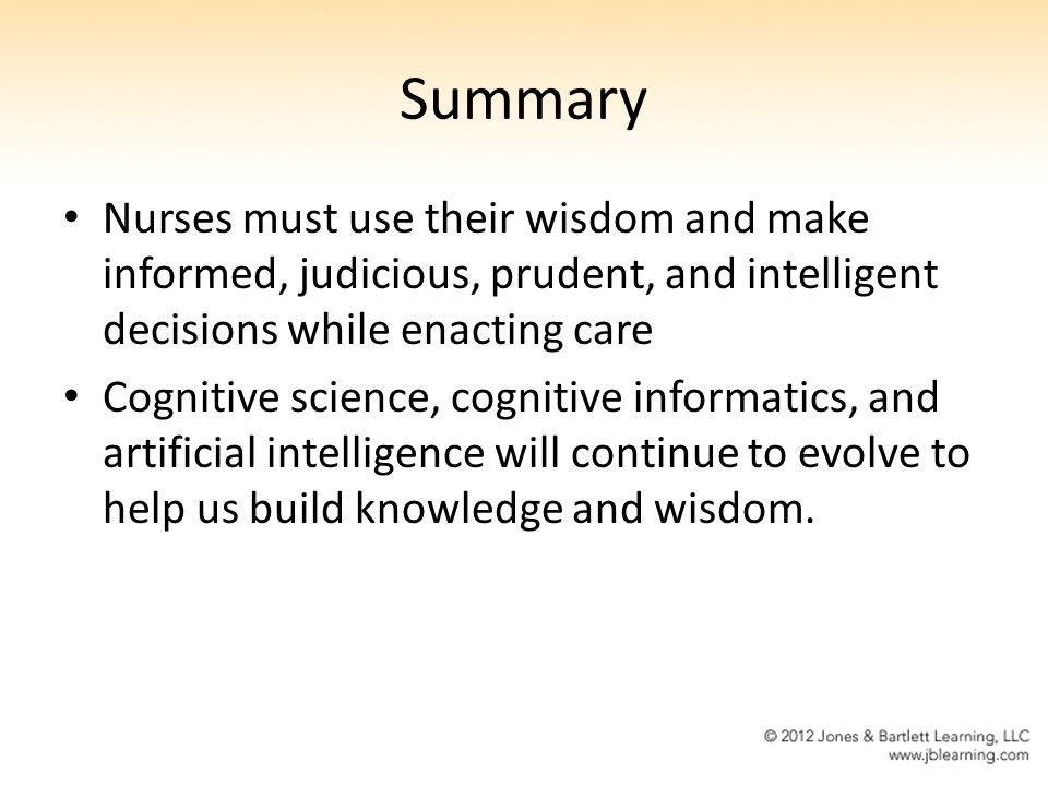 Summary Nurses must use their wisdom and make informed, judicious, prudent, and intelligent decisions while enacting care.