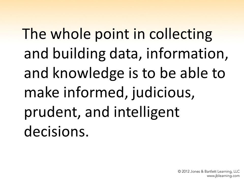 The whole point in collecting and building data, information, and knowledge is to be able to make informed, judicious, prudent, and intelligent decisions.