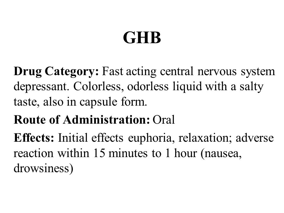GHB Drug Category: Fast acting central nervous system depressant. Colorless, odorless liquid with a salty taste, also in capsule form.