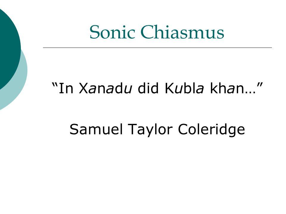 Sonic Chiasmus In Xanadu did Kubla khan… Samuel Taylor Coleridge