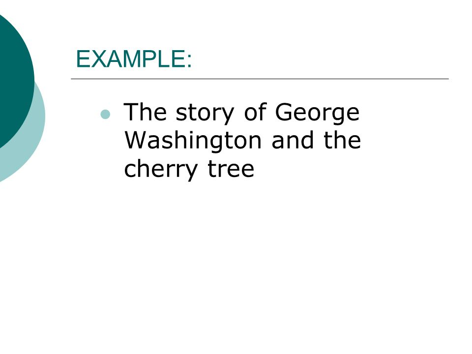 EXAMPLE: The story of George Washington and the cherry tree