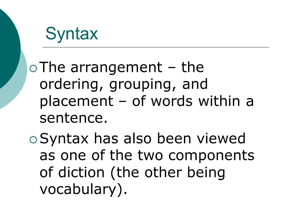 Syntax The arrangement – the ordering, grouping, and placement – of words within a sentence.