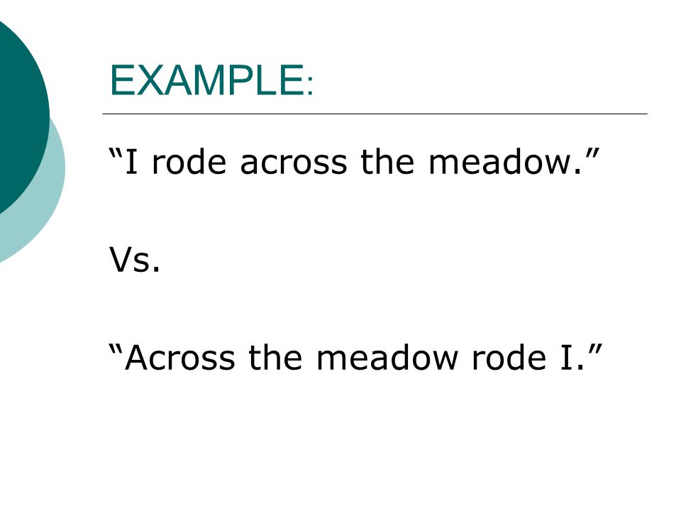 EXAMPLE: I rode across the meadow. Vs. Across the meadow rode I.