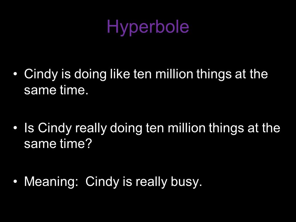 Hyperbole Cindy is doing like ten million things at the same time.