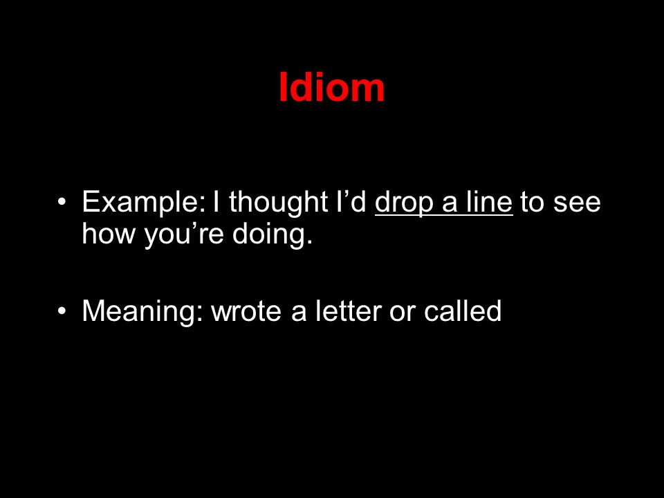 Idiom Example: I thought I'd drop a line to see how you're doing.