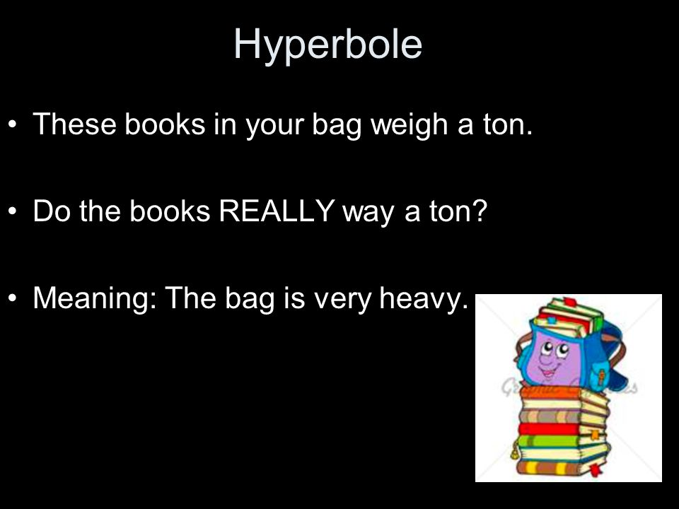 Hyperbole These books in your bag weigh a ton.
