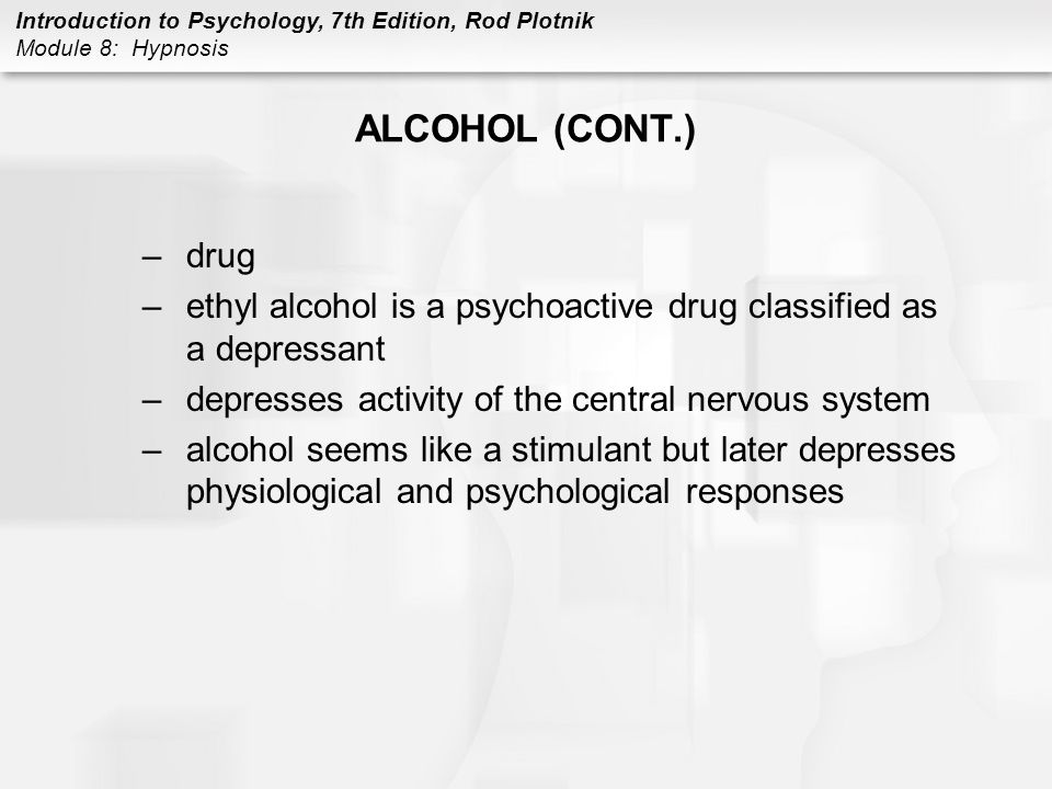 ALCOHOL (CONT.) drug. ethyl alcohol is a psychoactive drug classified as a depressant. depresses activity of the central nervous system.