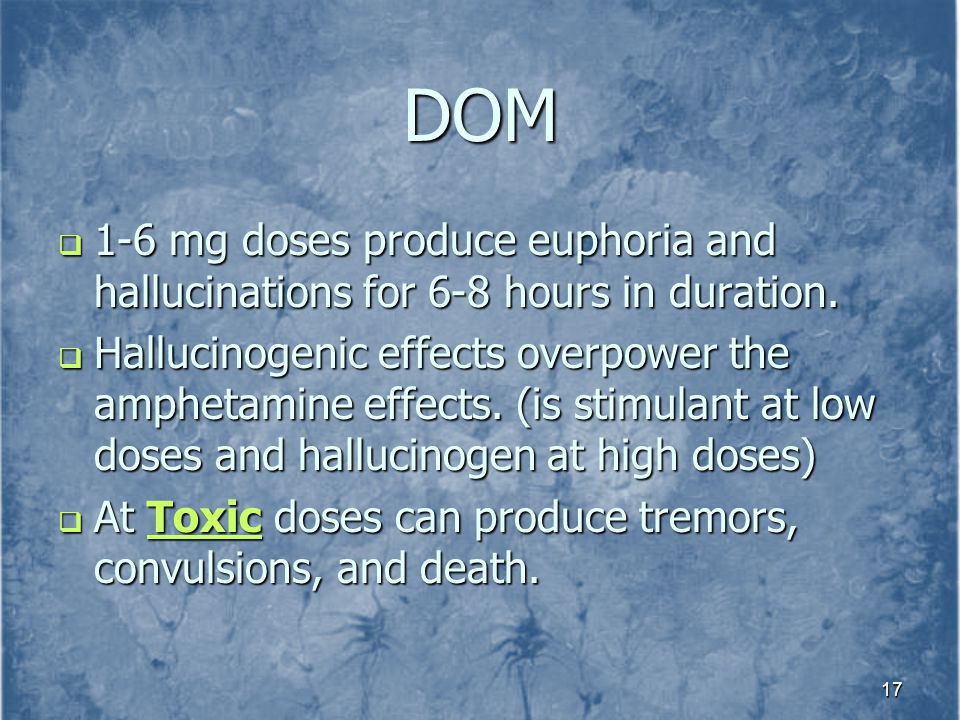 DOM 1-6 mg doses produce euphoria and hallucinations for 6-8 hours in duration.