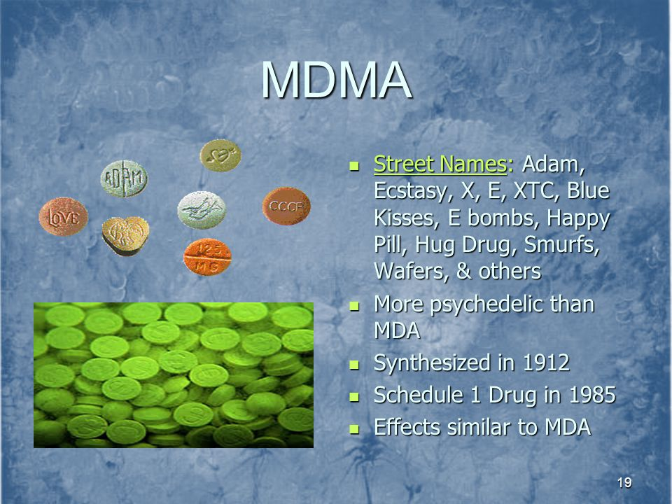 MDMA Street Names: Adam, Ecstasy, X, E, XTC, Blue Kisses, E bombs, Happy Pill, Hug Drug, Smurfs, Wafers, & others.