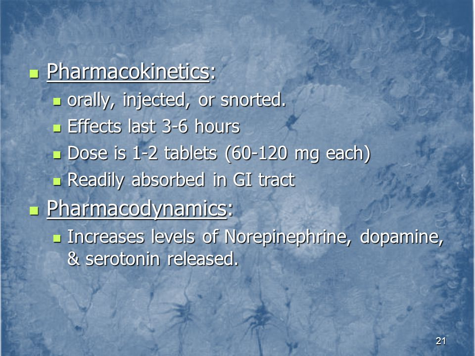 Pharmacokinetics: Pharmacodynamics: orally, injected, or snorted.