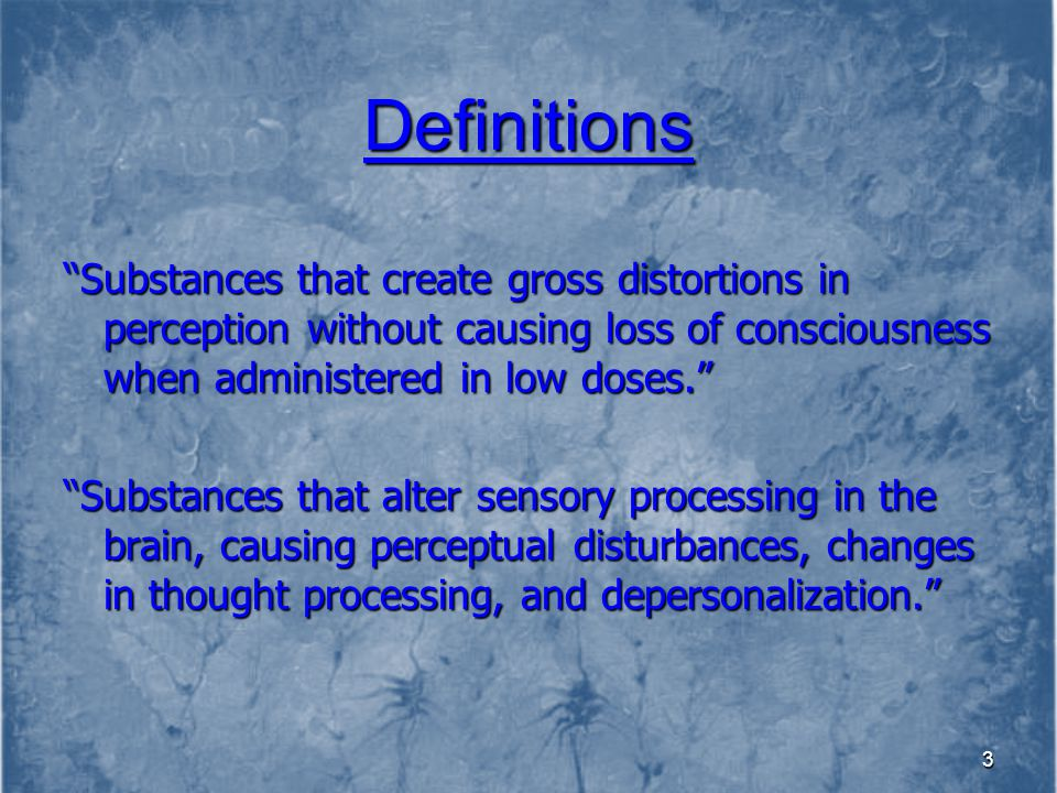 Definitions Substances that create gross distortions in perception without causing loss of consciousness when administered in low doses.