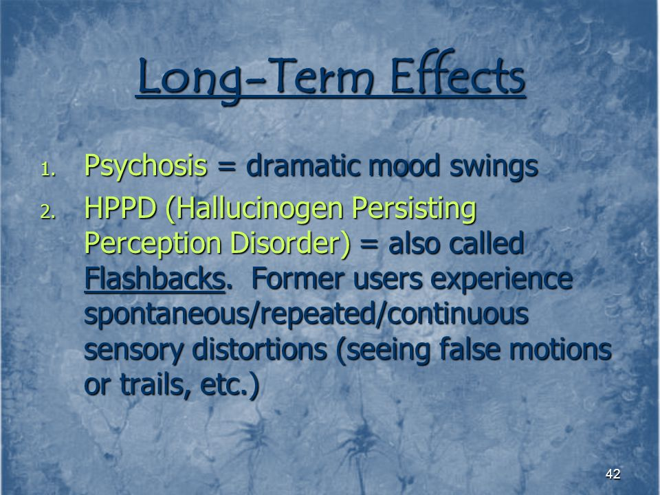 Long-Term Effects Psychosis = dramatic mood swings