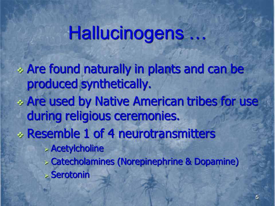 Hallucinogens … Are found naturally in plants and can be produced synthetically.