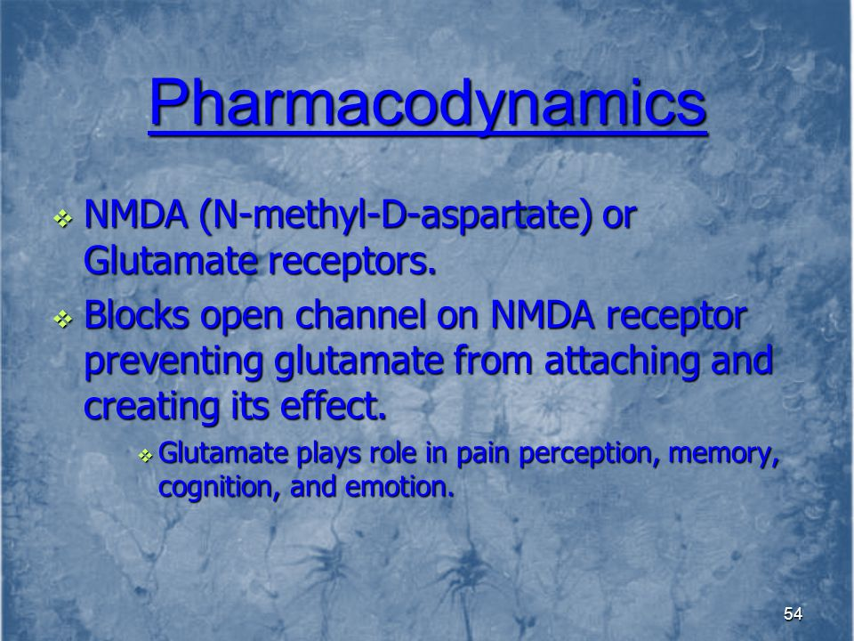 Pharmacodynamics NMDA (N-methyl-D-aspartate) or Glutamate receptors.