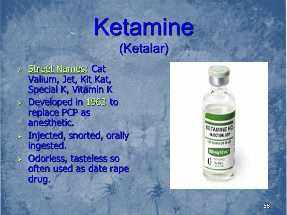 Ketamine (Ketalar) Street Names: Cat Valium, Jet, Kit Kat, Special K, Vitamin K. Developed in 1963 to replace PCP as anesthetic.
