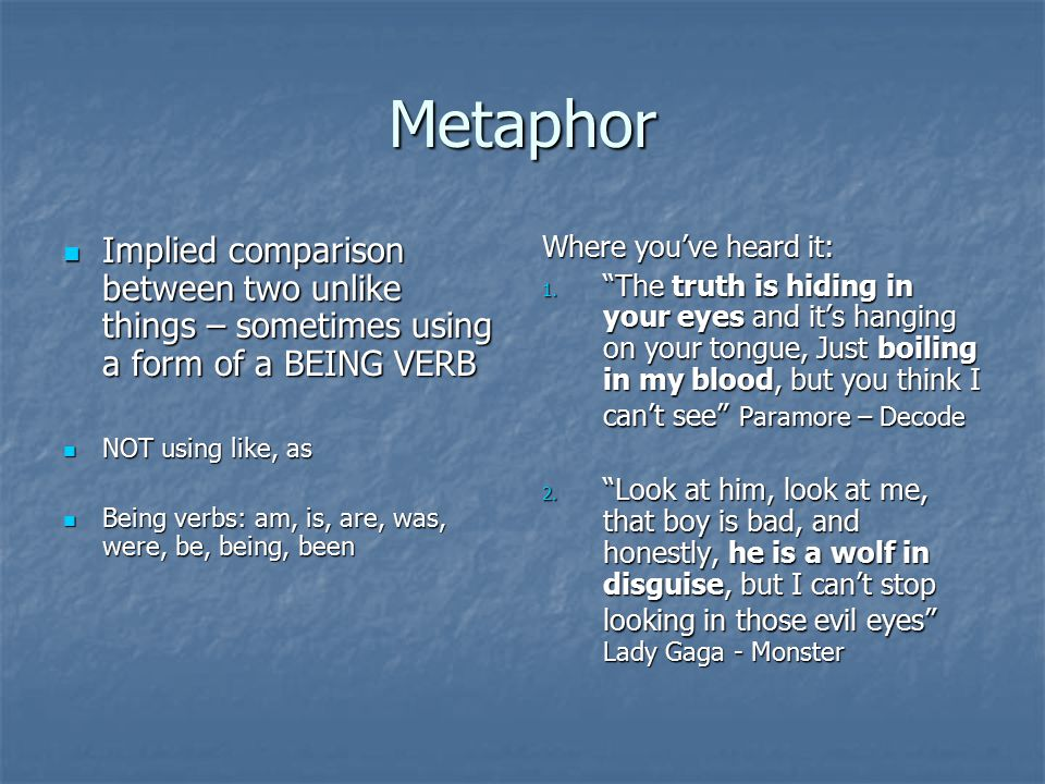 Metaphor Implied comparison between two unlike things – sometimes using a form of a BEING VERB. NOT using like, as.