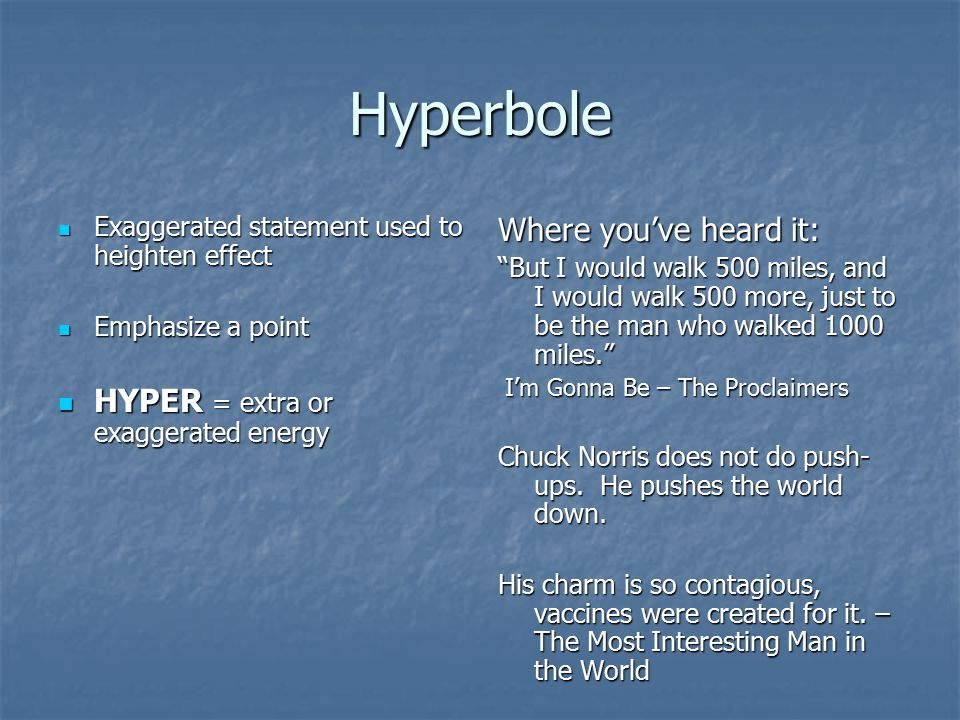 Hyperbole Where you've heard it: HYPER = extra or exaggerated energy