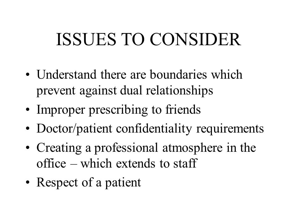 ISSUES TO CONSIDER Understand there are boundaries which prevent against dual relationships. Improper prescribing to friends.