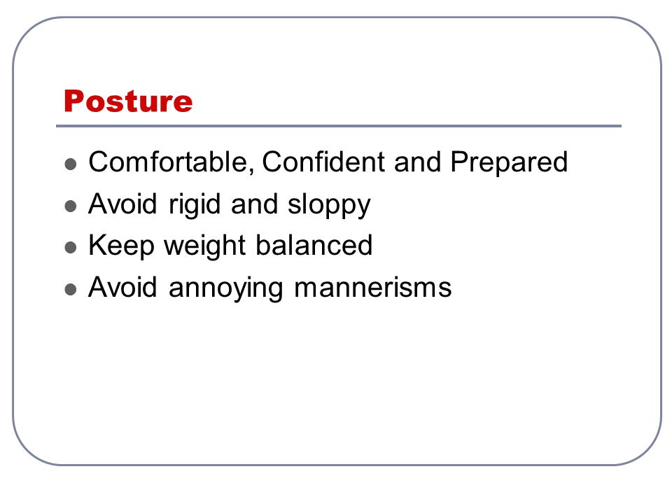 Posture Comfortable, Confident and Prepared Avoid rigid and sloppy