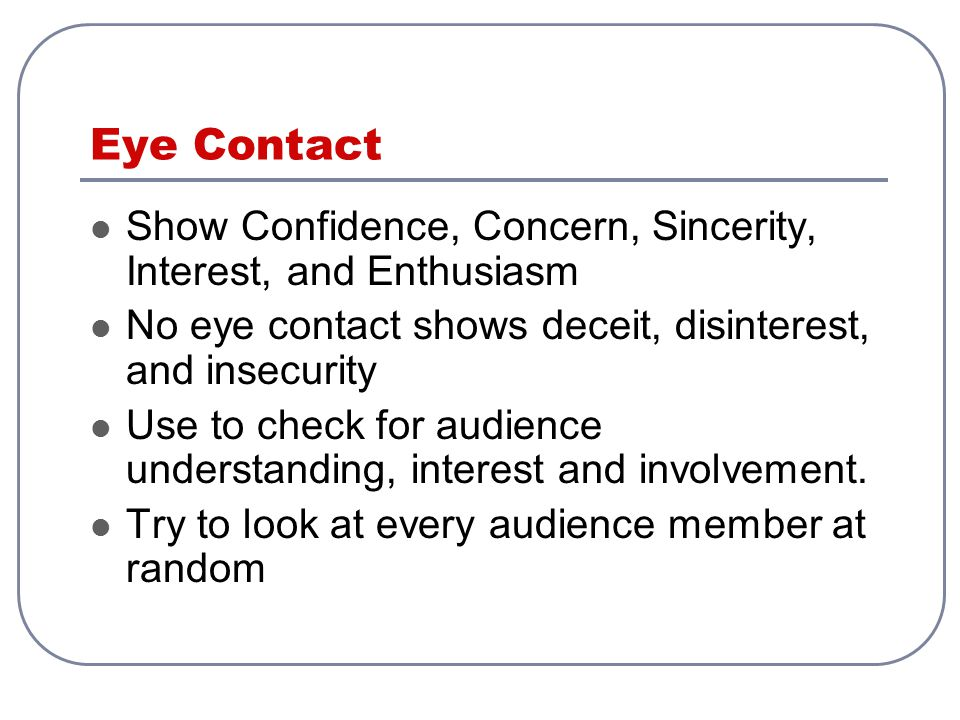 Eye Contact Show Confidence, Concern, Sincerity, Interest, and Enthusiasm. No eye contact shows deceit, disinterest, and insecurity.
