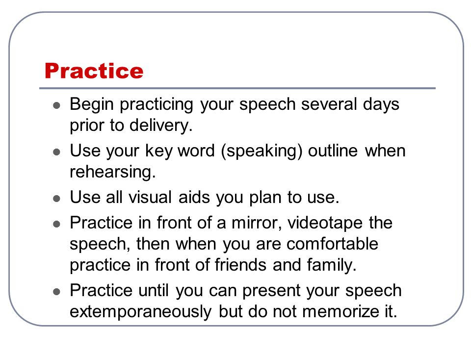 Practice Begin practicing your speech several days prior to delivery.