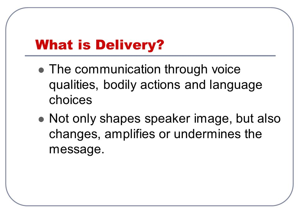 What is Delivery The communication through voice qualities, bodily actions and language choices.