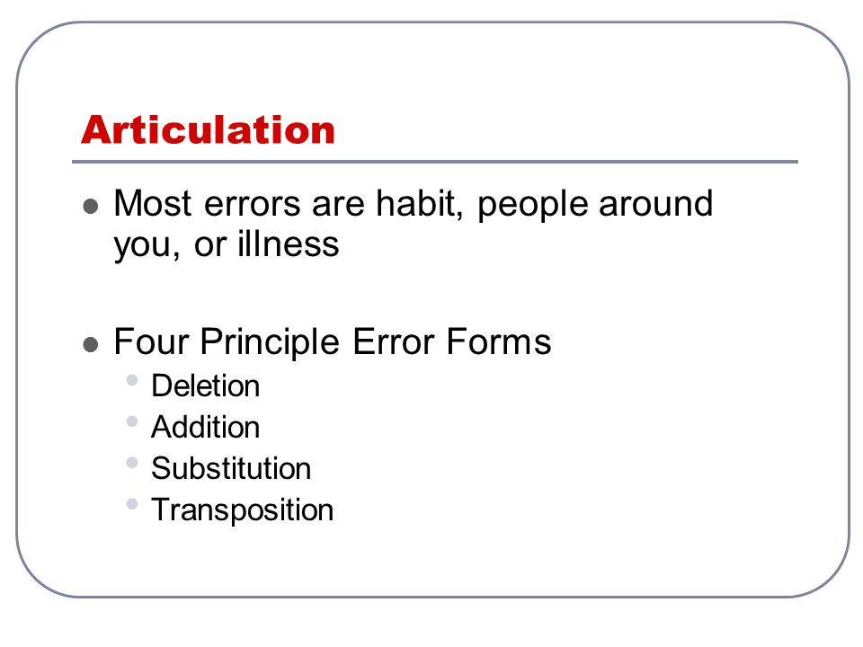 Articulation Most errors are habit, people around you, or illness
