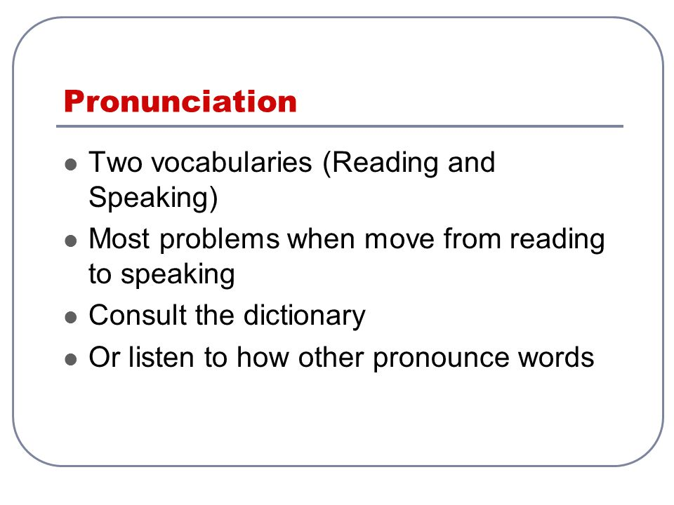 Pronunciation Two vocabularies (Reading and Speaking)