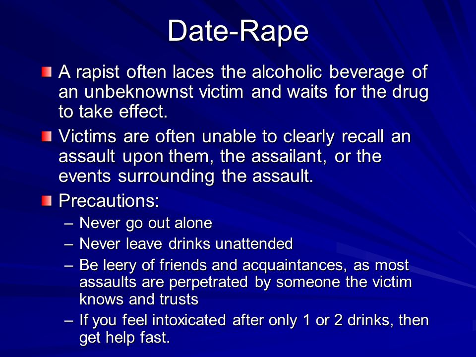 Date-Rape A rapist often laces the alcoholic beverage of an unbeknownst victim and waits for the drug to take effect.
