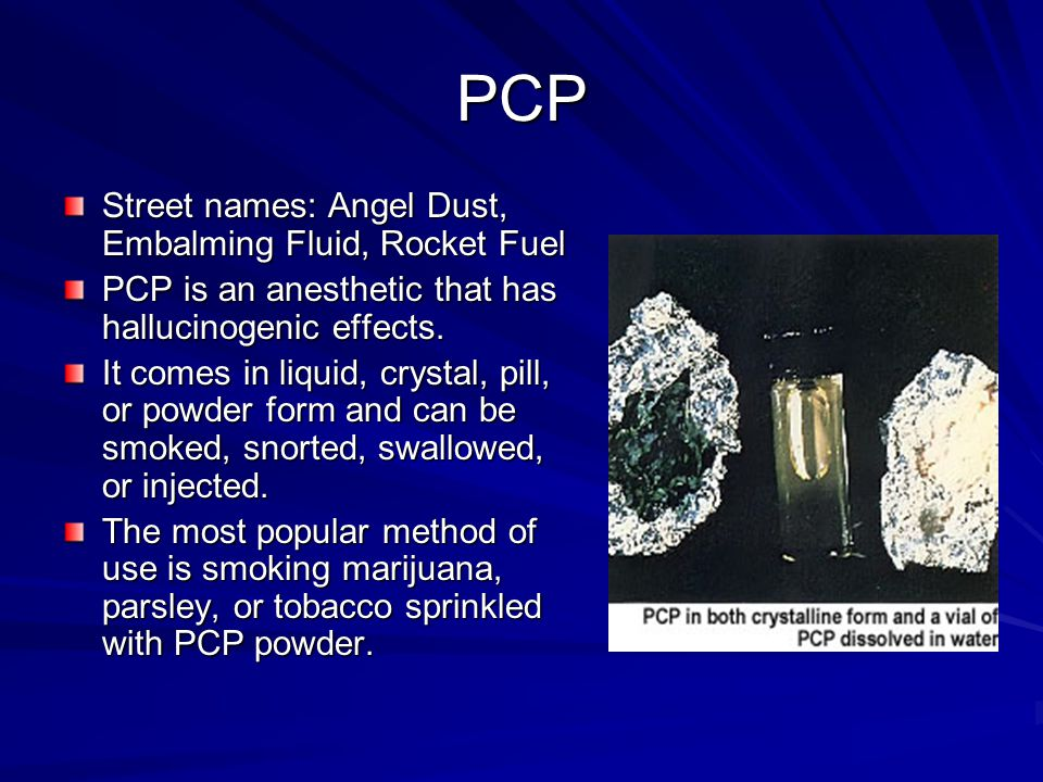 PCP Street names: Angel Dust, Embalming Fluid, Rocket Fuel