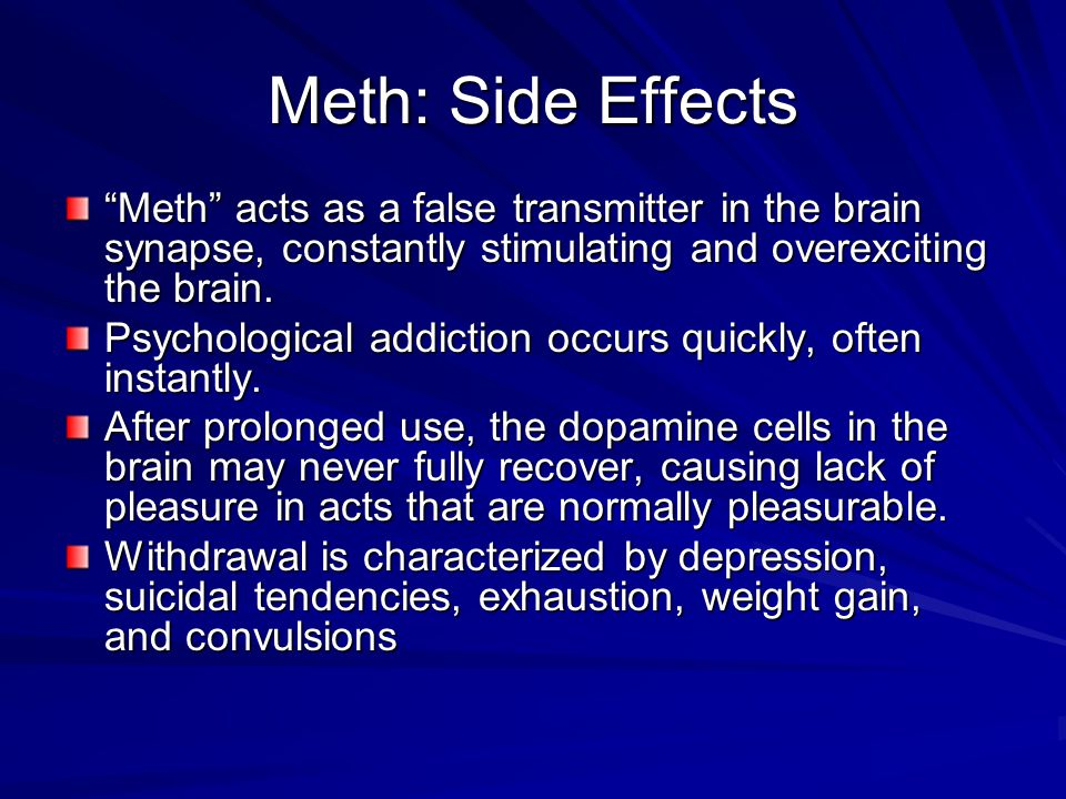 Meth: Side Effects Meth acts as a false transmitter in the brain synapse, constantly stimulating and overexciting the brain.