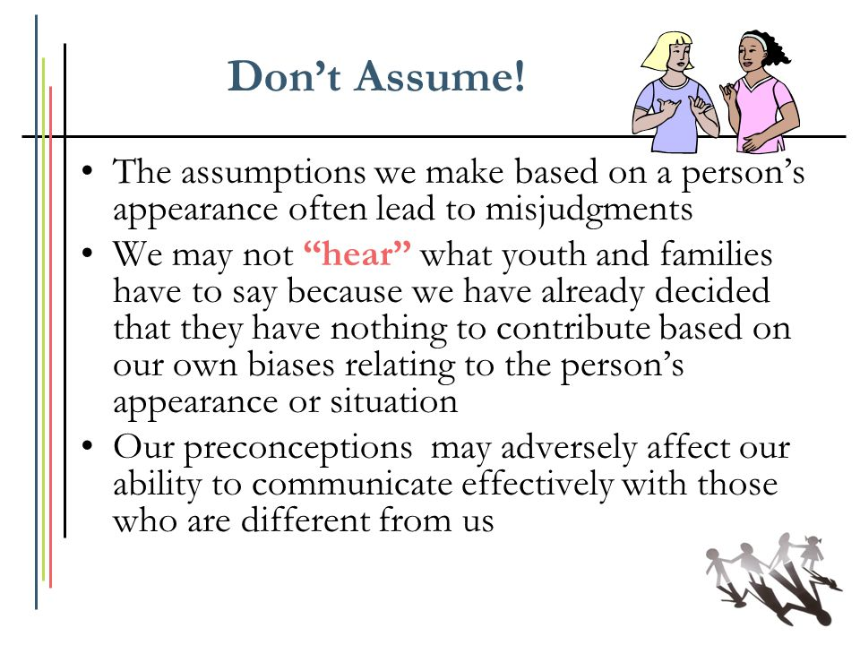 Don't Assume! The assumptions we make based on a person's appearance often lead to misjudgments.