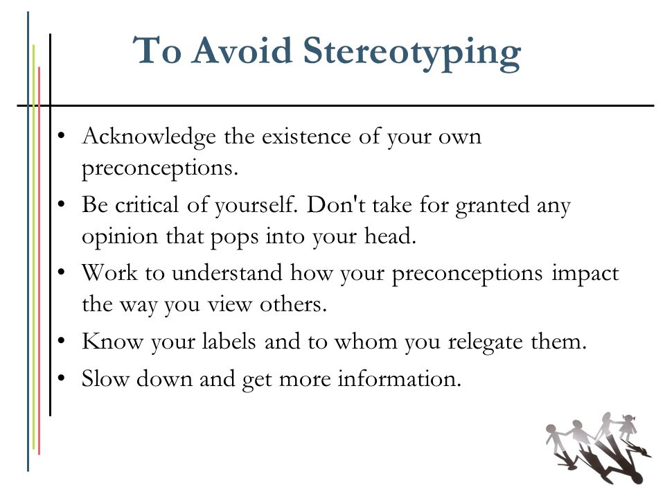 To Avoid Stereotyping Acknowledge the existence of your own preconceptions.