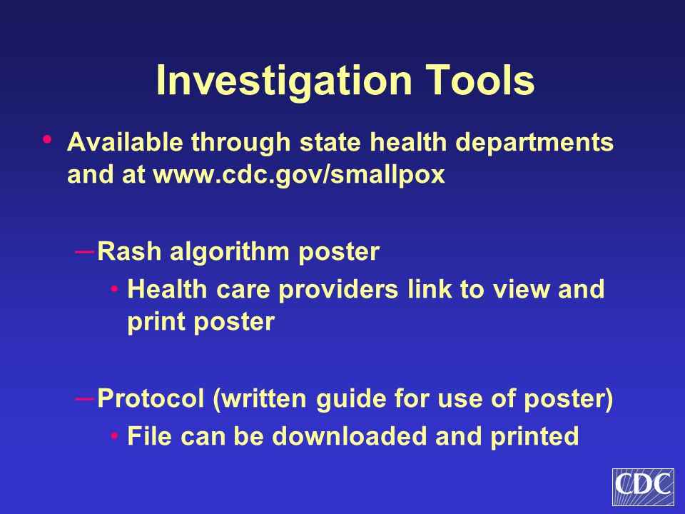 Investigation Tools Available through state health departments and at www.cdc.gov/smallpox. Rash algorithm poster.