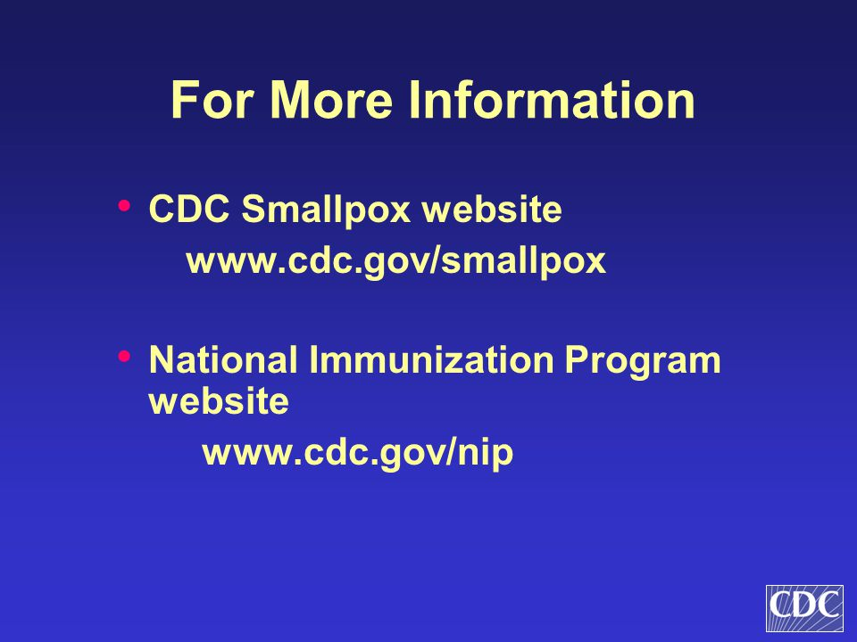 For More Information CDC Smallpox website www.cdc.gov/smallpox