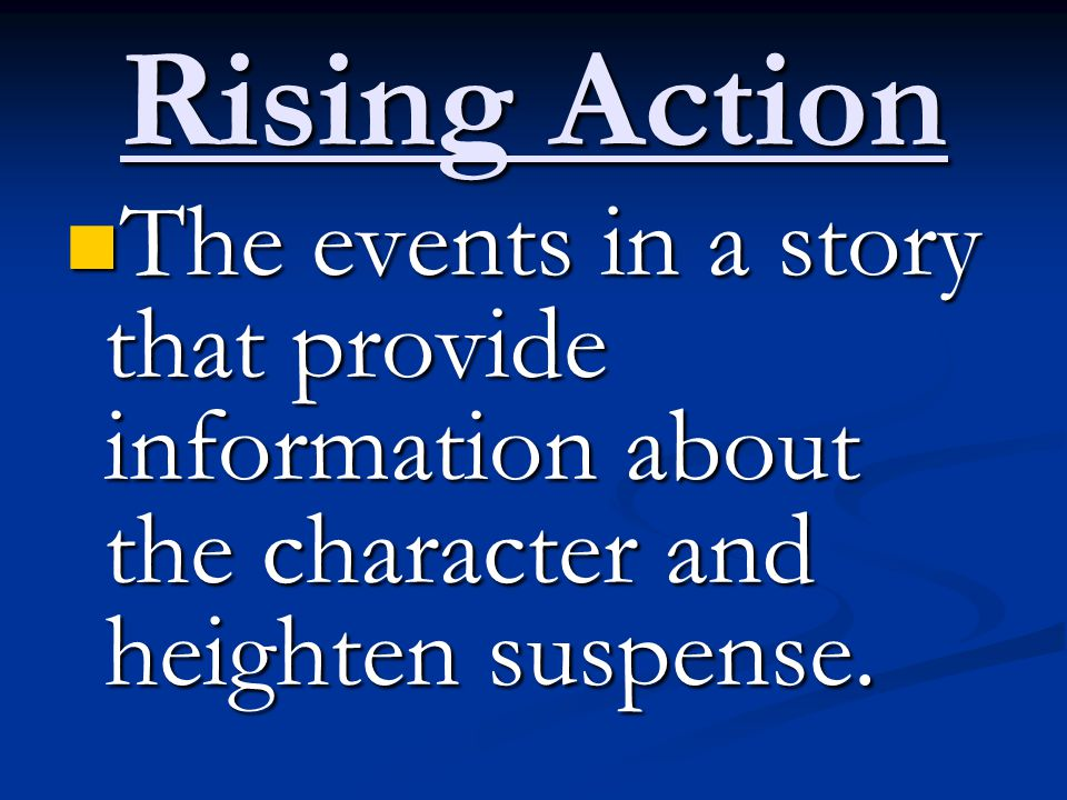 Rising Action The events in a story that provide information about the character and heighten suspense.