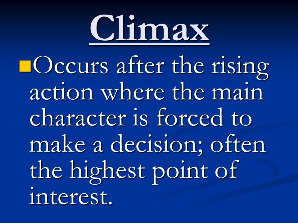 Climax Occurs after the rising action where the main character is forced to make a decision; often the highest point of interest.