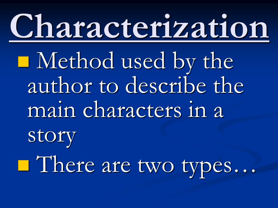Characterization Method used by the author to describe the main characters in a story.