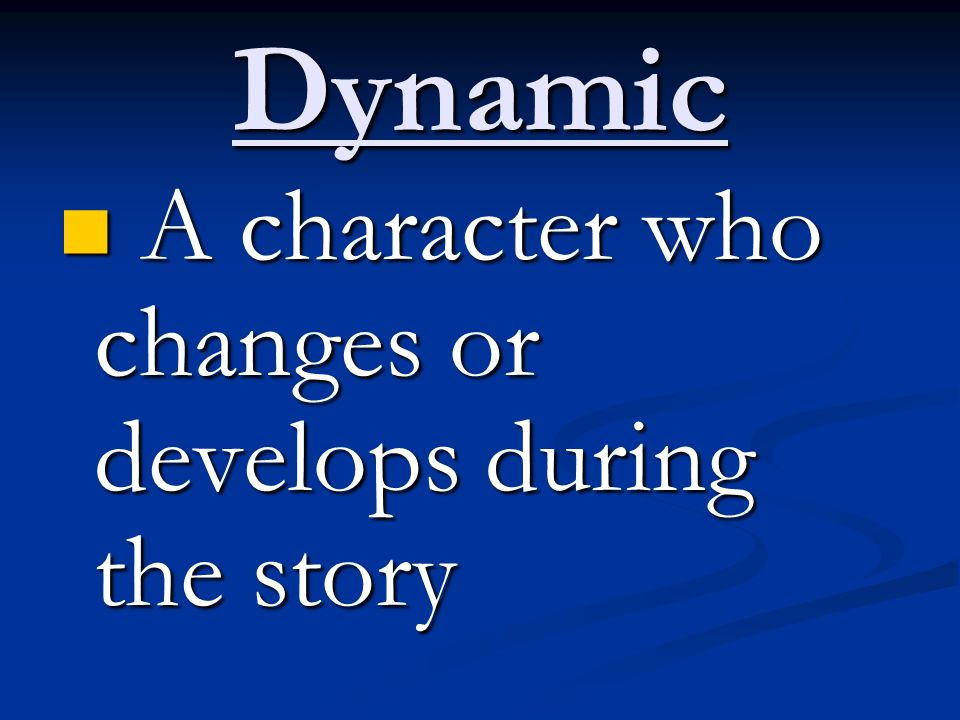 Dynamic A character who changes or develops during the story