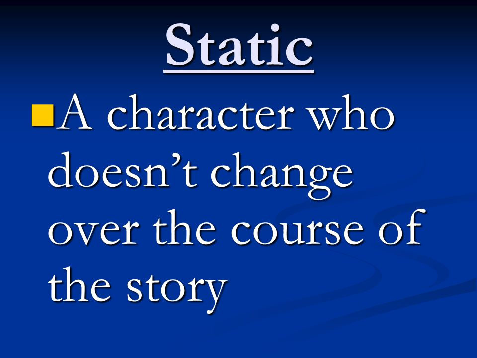 Static A character who doesn't change over the course of the story