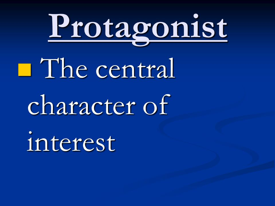 Protagonist The central character of interest