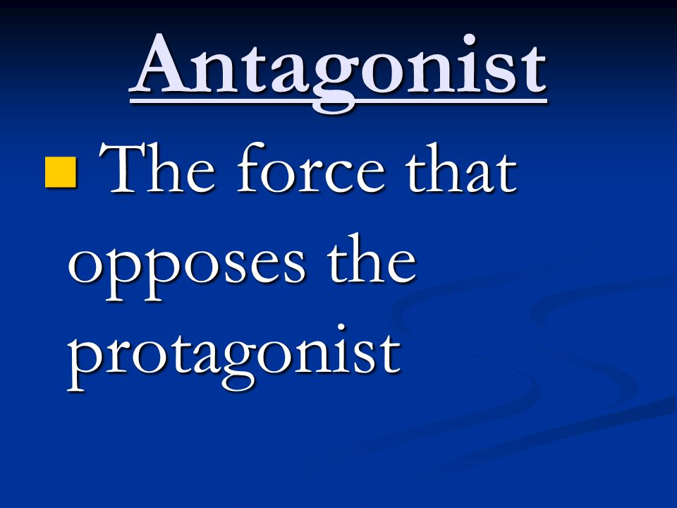 Antagonist The force that opposes the protagonist
