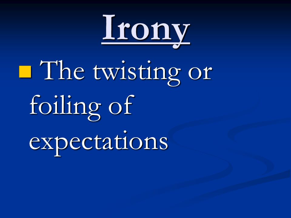 Irony The twisting or foiling of expectations