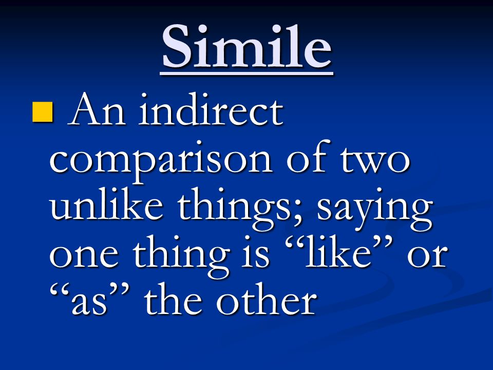 Simile An indirect comparison of two unlike things; saying one thing is like or as the other