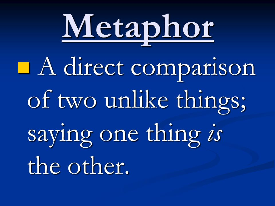 Metaphor A direct comparison of two unlike things; saying one thing is the other.