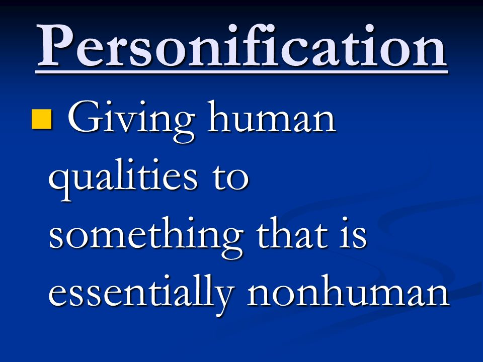 Personification Giving human qualities to something that is essentially nonhuman