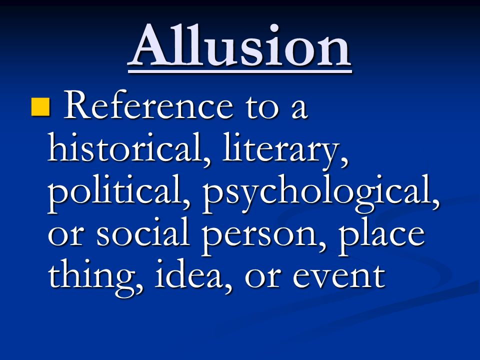 Allusion Reference to a historical, literary, political, psychological, or social person, place thing, idea, or event.