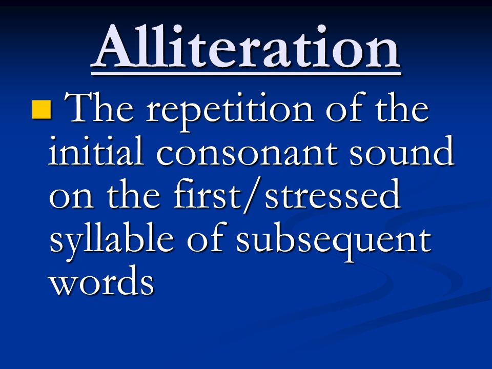 Alliteration The repetition of the initial consonant sound on the first/stressed syllable of subsequent words.