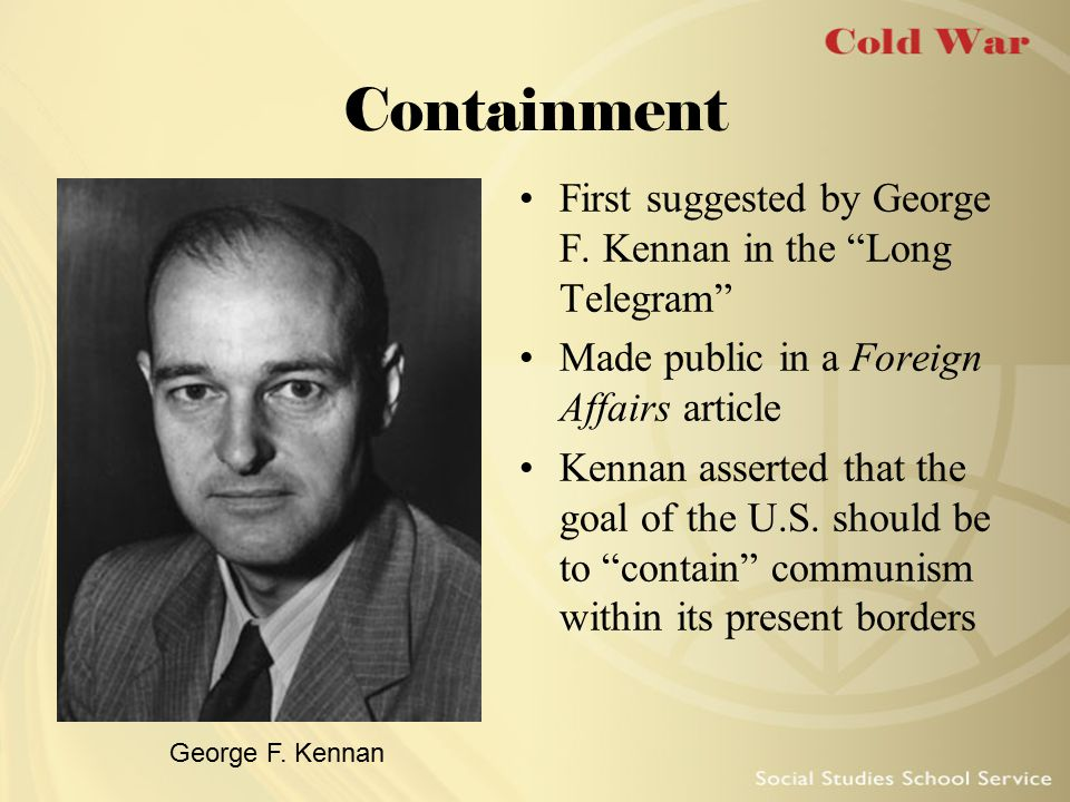 Containment First suggested by George F. Kennan in the Long Telegram