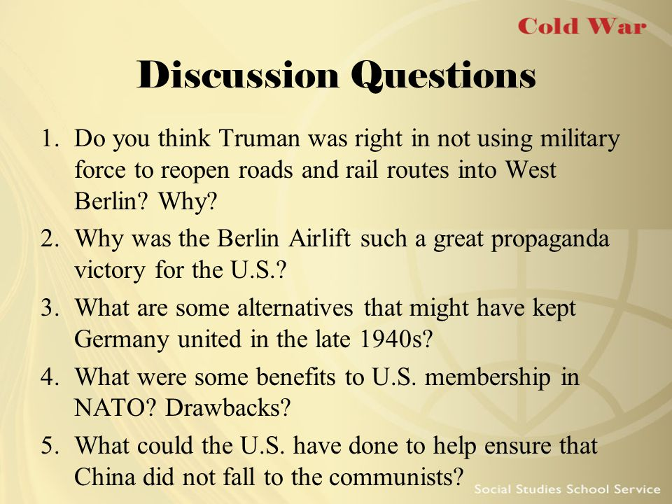 Discussion Questions Do you think Truman was right in not using military force to reopen roads and rail routes into West Berlin Why